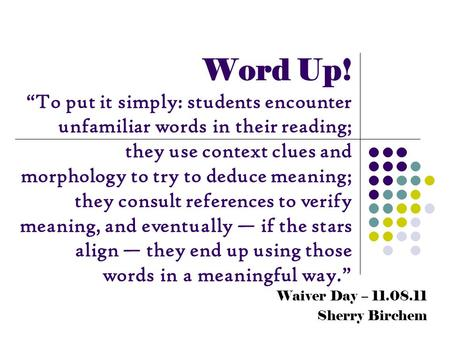 "Waiver Day – 11.08.11 Sherry Birchem Word Up! ""To put it simply: students encounter unfamiliar words in their reading; they use context clues and morphology."