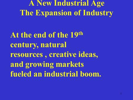 1 A New Industrial Age The Expansion of Industry At the end of the 19 th century, natural resources, creative ideas, and growing markets fueled an industrial.