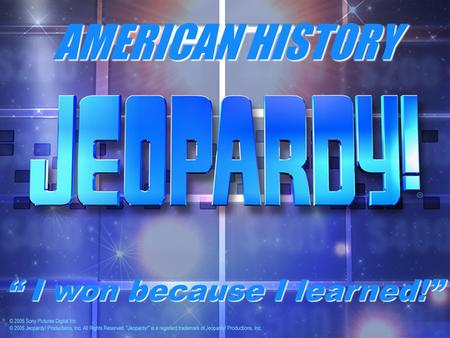 "AMERICAN HISTORY "" I won because I learned!"". AMERICAN HISTORY Constitution Jeopardy! Constitution Jeopardy!"