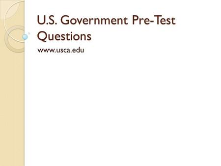 U.S. Government Pre-Test Questions www.usca.edu. Question 1 In what year was the Constitution written ?