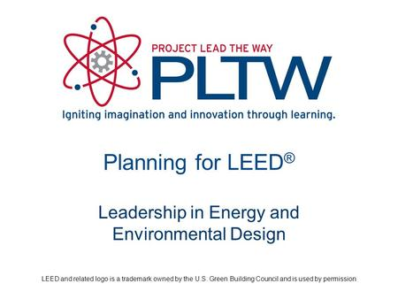 Planning for LEED ® Leadership in Energy and Environmental Design LEED and related logo is a trademark owned by the U.S. Green Building Council and is.