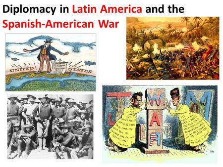 Diplomacy in Latin America and the Spanish-American War.