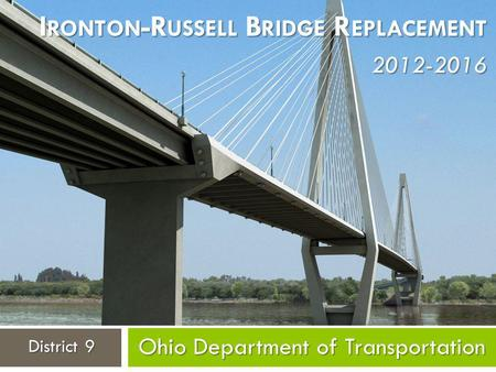 Ohio Department of Transportation District 9 I RONTON -R USSELL B RIDGE R EPLACEMENT 2012-2016.