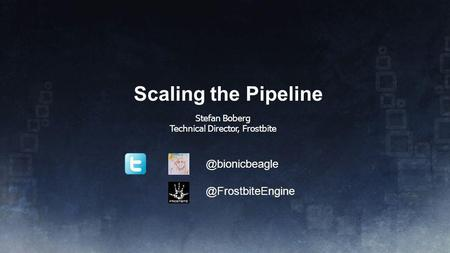 Scaling the Pipeline Stefan Boberg Technical