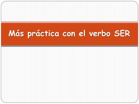 Más práctica con el verbo SER. IWe You (fam.) You (form.) You (pl. fam) You (pl. form) He She They SER: Un repaso.