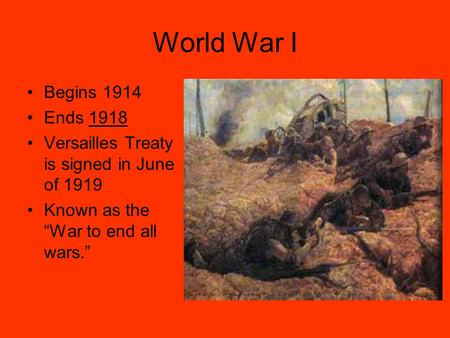 "World War I Begins 1914 Ends 1918 Versailles Treaty is signed in June of 1919 Known as the ""War to end all wars."""