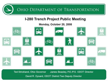 The Ohio Department of Transportation 1 I-280 Trench Project Public Meeting Monday, October 20, 2008 Ted Strickland, Ohio Governor James Beasley, P.E./P.S.