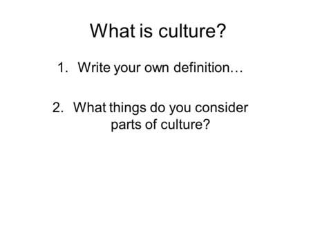 What is culture? 1.Write your own definition… 2.What things do you consider parts of culture?