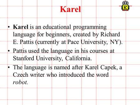 1 of 3 Karel Karel is an educational programming language for beginners, created by Richard E. Pattis (currently at Pace University, NY). Pattis used the.