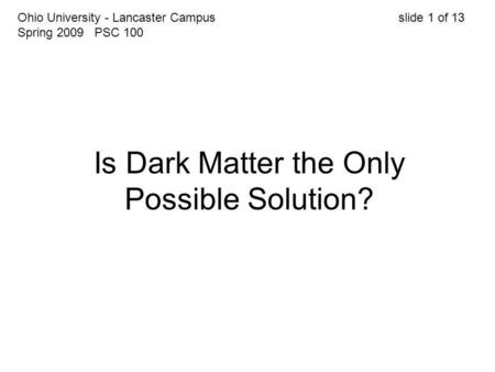 Is Dark Matter the Only Possible Solution? Ohio University - Lancaster Campus slide 1 of 13 Spring 2009 PSC 100.
