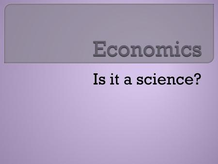 Is it a science?.  Economics is the study of choices forced by scarcity  Almost all economic choices involve opportunity costs.