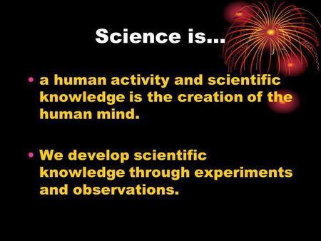 Science is… a human activity and scientific knowledge is the creation of the human mind. We develop scientific knowledge through experiments and observations.