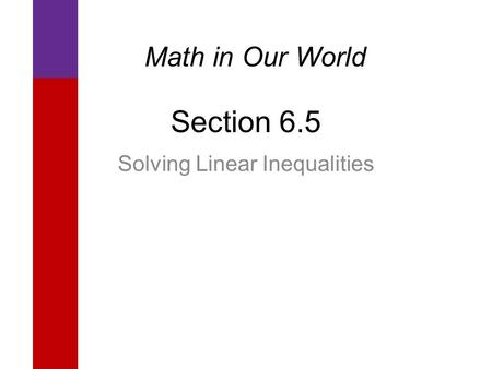 Section 6.5 Solving Linear Inequalities Math in Our World.