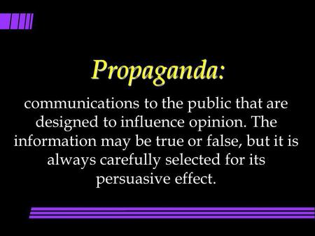 Propaganda: communications to the public that are designed to influence opinion. The information may be true or false, but it is always carefully selected.