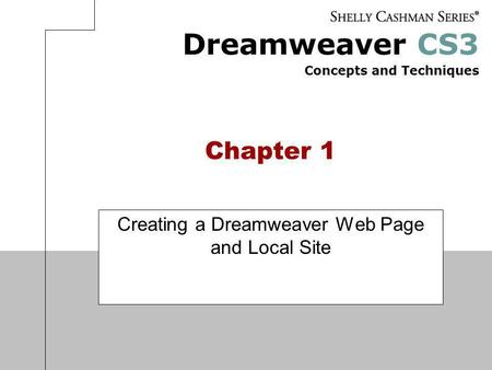 Dreamweaver CS3 Concepts and Techniques Chapter 1 Creating a Dreamweaver Web Page and Local Site.