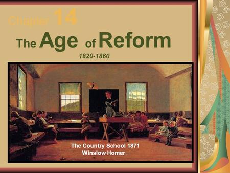 Chapter 14 The Age of Reform 1820-1860 The Country School 1871 Winslow Homer.