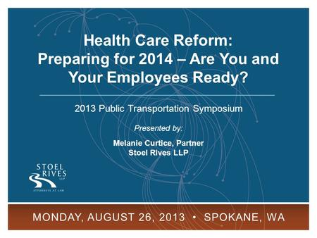 Health Care Reform: Preparing for 2014 MONDAY, AUGUST 26, 2013 SPOKANE, WA 1 2013 Public Transportation Symposium Presented by: Melanie Curtice, Partner.
