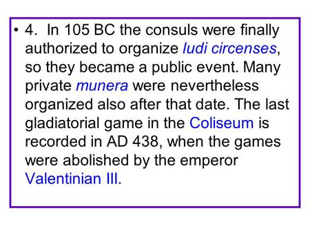 4. In 105 BC the consuls were finally authorized to organize ludi circenses, so they became a public event. Many private munera were nevertheless organized.