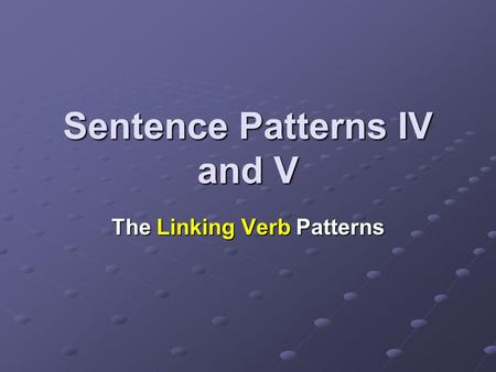 Sentence Patterns IV and V The Linking Verb Patterns.