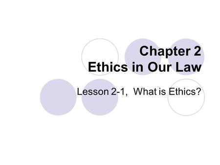 Chapter 2 Ethics in Our Law Lesson 2-1, What is Ethics?