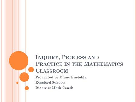I NQUIRY, P ROCESS AND P RACTICE IN THE M ATHEMATICS C LASSROOM Presented by Diane Burtchin Rossford Schools Diastrict Math Coach.