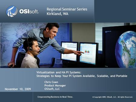 Empowering Business in Real Time. © Copyright 2009, OSIsoft, LLC. All rights Reserved. Virtualization and HA PI Systems: Strategies to Keep Your PI System.