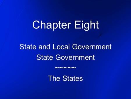 Chapter Eight State and Local Government State Government ~~~~~ The States.