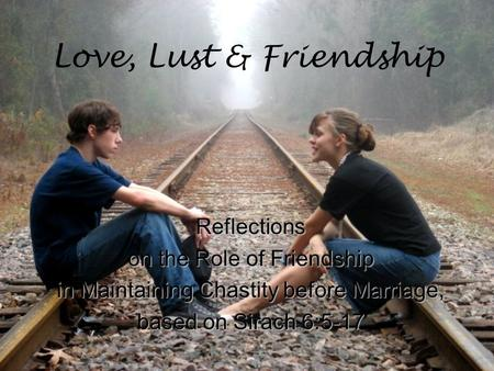 Love, Lust & Friendship Reflections on the Role of Friendship in Maintaining Chastity before Marriage, based on Sirach 6:5-17.
