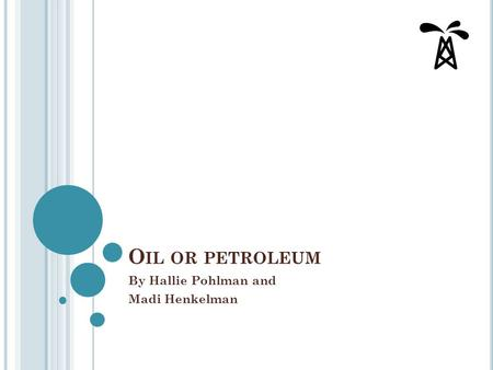 O IL OR PETROLEUM By Hallie Pohlman and Madi Henkelman.