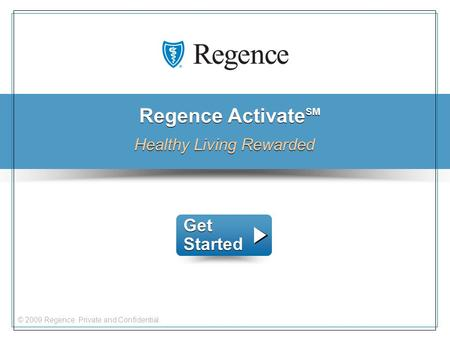 © 2009 Regence. Private and Confidential. Regence Activate SM Healthy Living Rewarded Get Started Get Started.