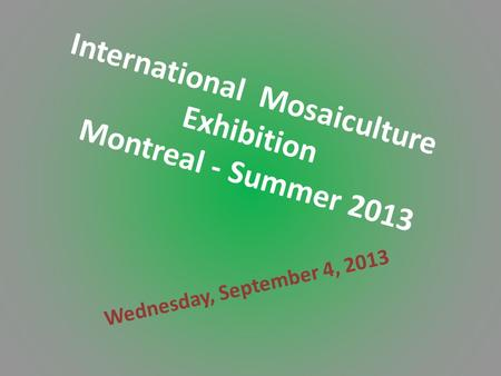 International Mosaiculture Exhibition Montreal - Summer 2013 Wednesday, September 4, 2013.