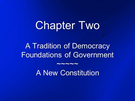 Chapter Two A Tradition of Democracy Foundations of Government ~~~~~ A New Constitution.