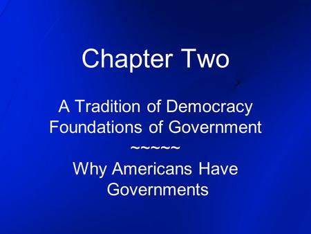 Chapter Two A Tradition of Democracy Foundations of Government ~~~~~ Why Americans Have Governments.