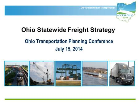 Ohio Department of Transportation Ohio Statewide Freight Strategy Ohio Transportation Planning Conference July 15, 2014.