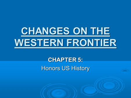 CHANGES ON THE WESTERN FRONTIER CHAPTER 5: Honors US History.