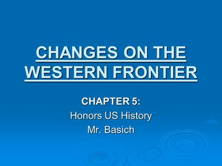 CHANGES ON THE WESTERN FRONTIER CHAPTER 5: Honors US History Mr. Basich.