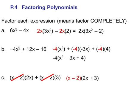 P.4 Factoring Polynomials Factor each expression (means factor COMPLETELY) a. 6x 3 – 4x b. − 4x 2 + 12x – 16 c. (x – 2)(2x) + (x – 2)(3) 2x(3x 2 ) – 2x(2)