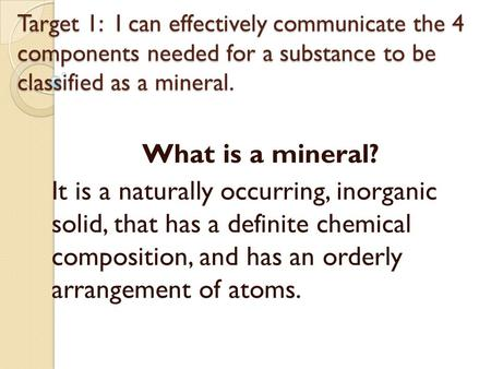 Target 1: I can effectively communicate the 4 components needed for a substance to be classified as a mineral. What is a mineral? It is a naturally occurring,
