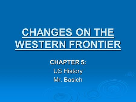 CHANGES ON THE WESTERN FRONTIER CHAPTER 5: US History Mr. Basich.