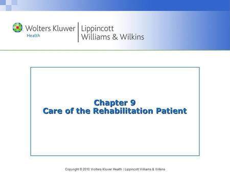 Copyright © 2010 Wolters Kluwer Health | Lippincott Williams & Wilkins Chapter 9 Care of the Rehabilitation Patient.