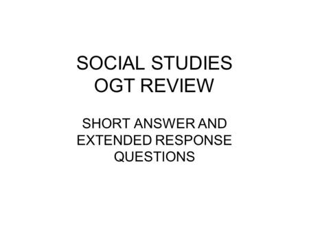 SOCIAL STUDIES OGT REVIEW SHORT ANSWER AND EXTENDED RESPONSE QUESTIONS.