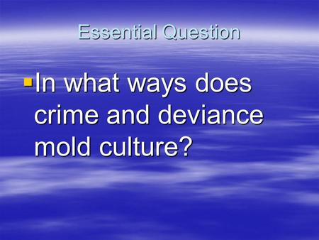Essential Question  In what ways does crime and deviance mold culture?