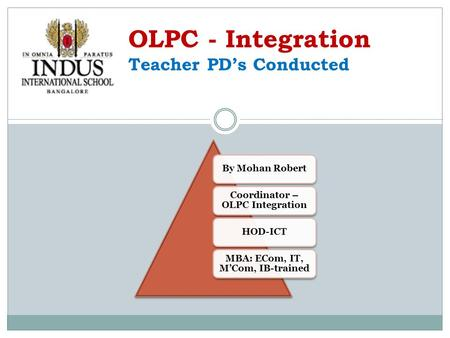 By Mohan Robert Coordinator – OLPC Integration HOD-ICT MBA: ECom, IT, M'Com, IB-trained OLPC - Integration Teacher PD's Conducted.