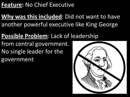 Feature: No Chief Executive Why was this included: Did not want to have another powerful executive like King George Possible Problem: Lack of leadership.