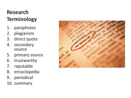Research Terminology 1.paraphrase 2.plagiarism 3.direct quote 4.secondary source 5.primary source 6.trustworthy 7.reputable 8.encyclopedia 9.periodical.