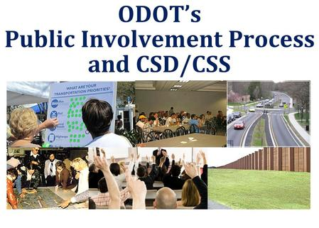 ODOT's Public Involvement Process and CSD/CSS.  Directed by NEPA USDOT agencies required to develop and implement a Public Involvement (PI) process 
