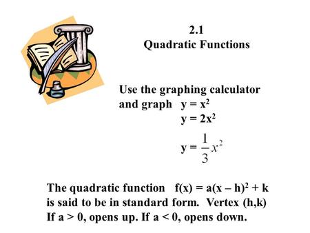 2.1 Quadratic Functions Use the graphing calculator and graphy = x 2 y = 2x 2 y = The quadratic function f(x) = a(x – h) 2 + k is said to be in standard.