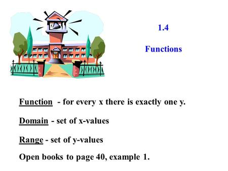 1.4 Functions Function - for every x there is exactly one y. Domain - set of x-values Range - set of y-values Open books to page 40, example 1.