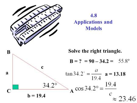 4.8 Applications and Models b = 19.4 AC B a c Solve the right triangle. B = ?= 90 – 34.2 = a = 13.18.