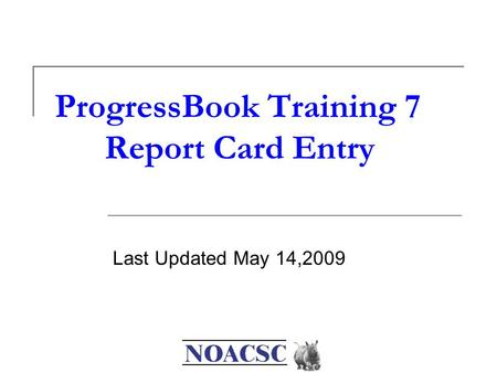 ProgressBook Training 7 Report Card Entry Last Updated May 14,2009.